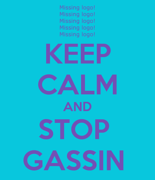 KEEP CALM AND STOP  GASSIN