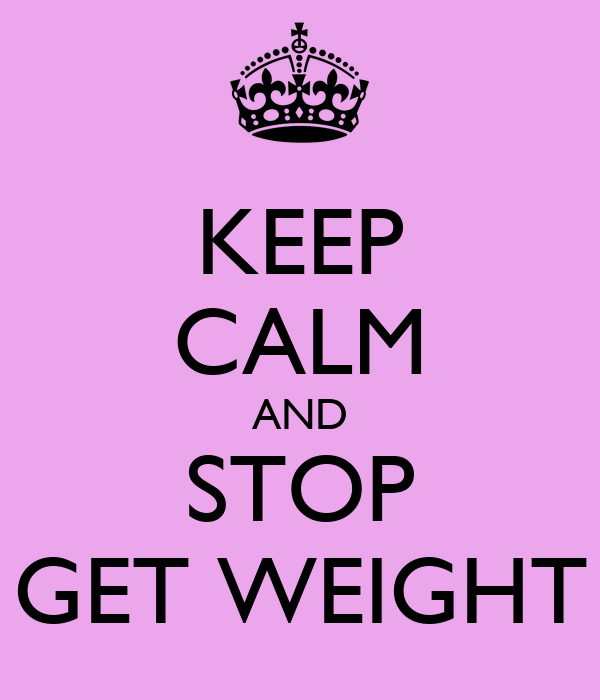 KEEP CALM AND STOP GET WEIGHT