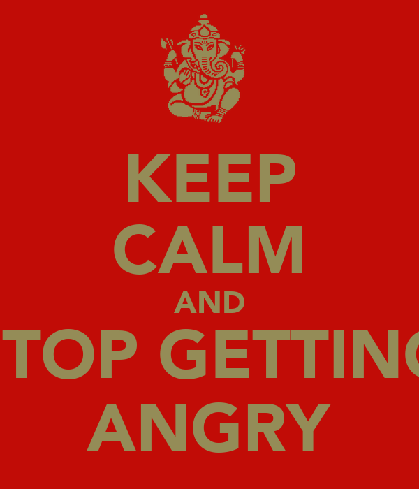 KEEP CALM AND STOP GETTING ANGRY