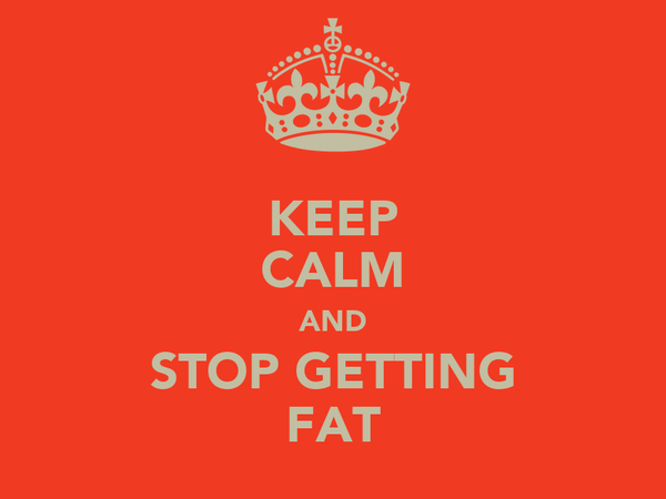 KEEP CALM AND STOP GETTING FAT