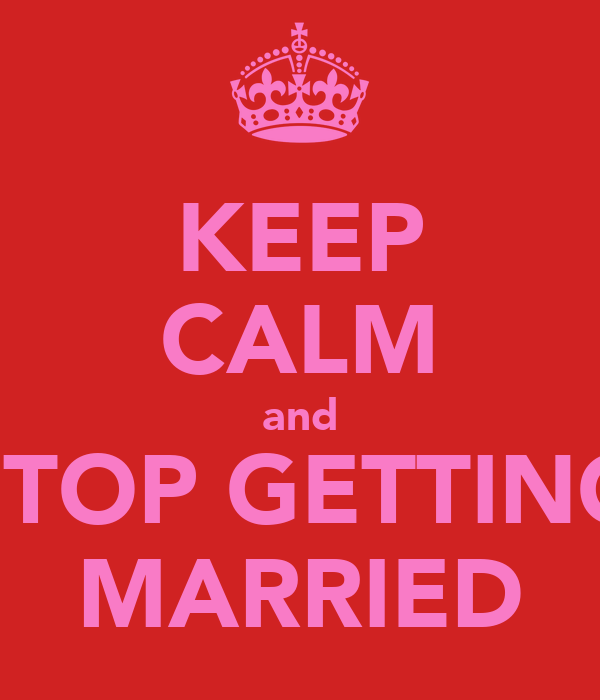 KEEP CALM and STOP GETTING MARRIED