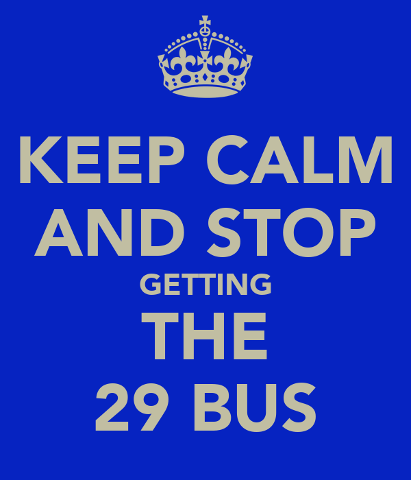 KEEP CALM AND STOP GETTING THE 29 BUS