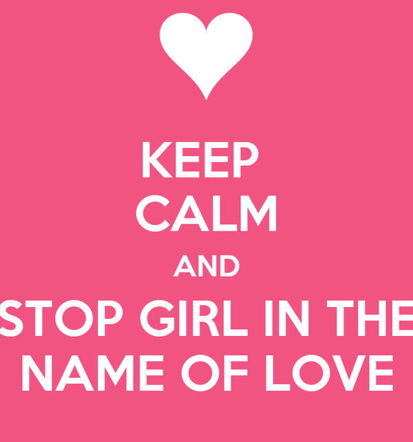 KEEP  CALM AND STOP GIRL IN THE NAME OF LOVE