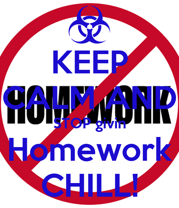 KEEP CALM AND STOP givin Homework CHILL!