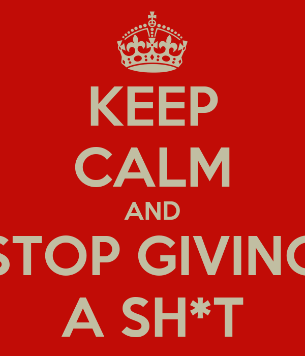 KEEP CALM AND STOP GIVING A SH*T
