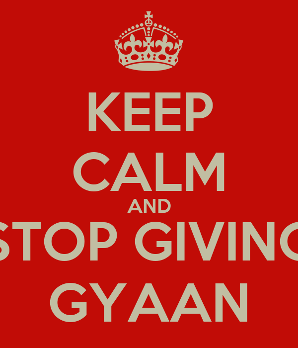 KEEP CALM AND STOP GIVING GYAAN