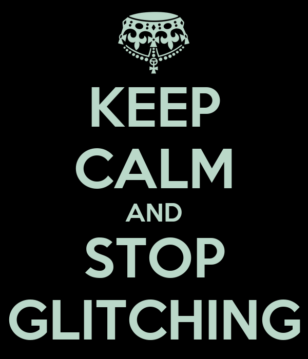 KEEP CALM AND STOP GLITCHING
