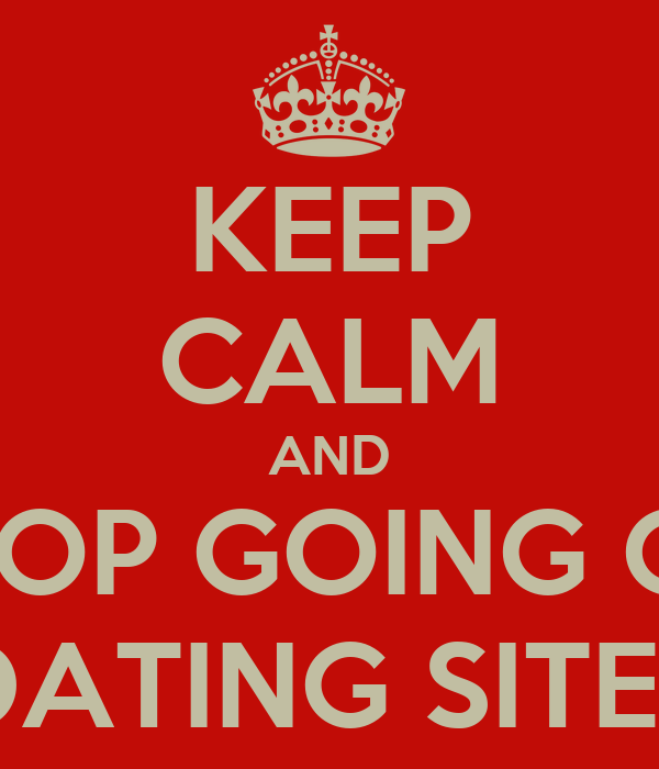 KEEP CALM AND STOP GOING ON DATING SITES