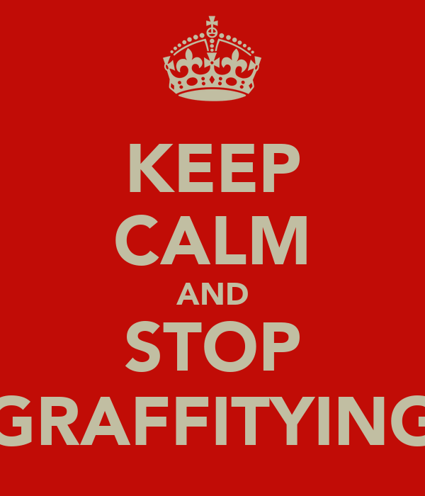 KEEP CALM AND STOP GRAFFITYING