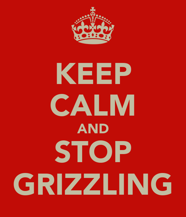 KEEP CALM AND STOP GRIZZLING