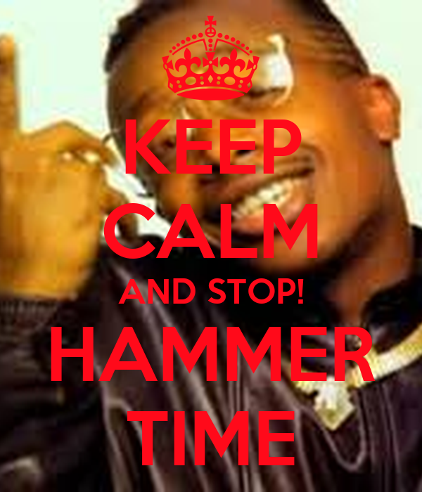 KEEP CALM AND STOP! HAMMER TIME