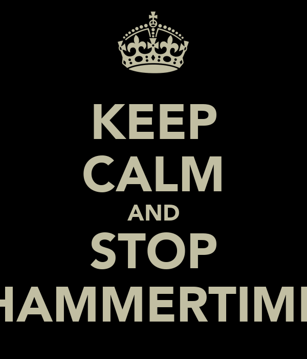 KEEP CALM AND STOP HAMMERTIME