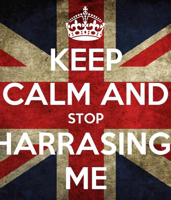 KEEP CALM AND STOP HARRASING  ME