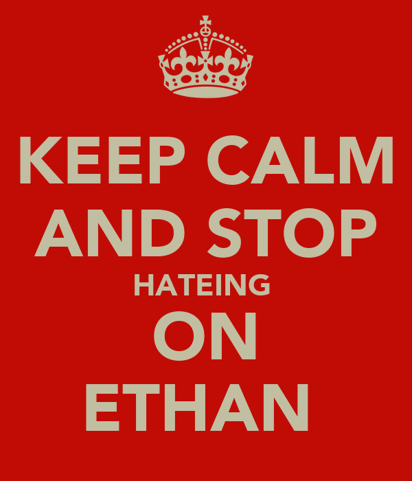 KEEP CALM AND STOP HATEING  ON ETHAN