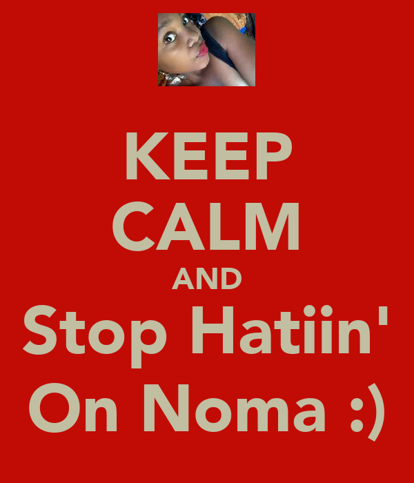KEEP CALM AND Stop Hatiin' On Noma :)