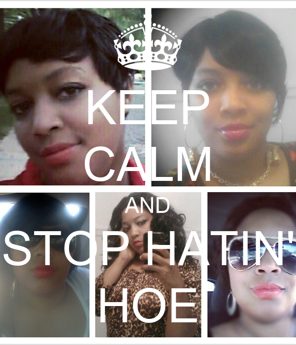 KEEP CALM AND STOP HATIN' HOE