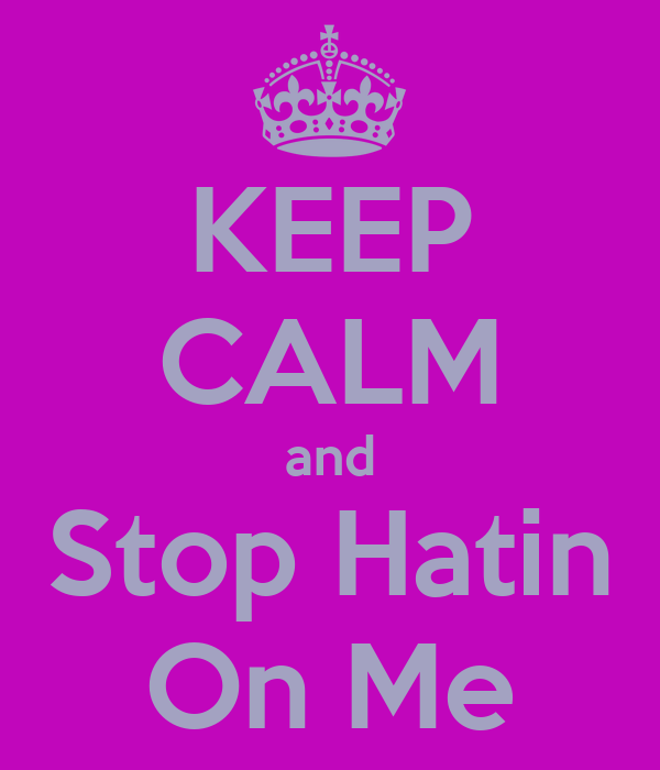 KEEP CALM and Stop Hatin On Me