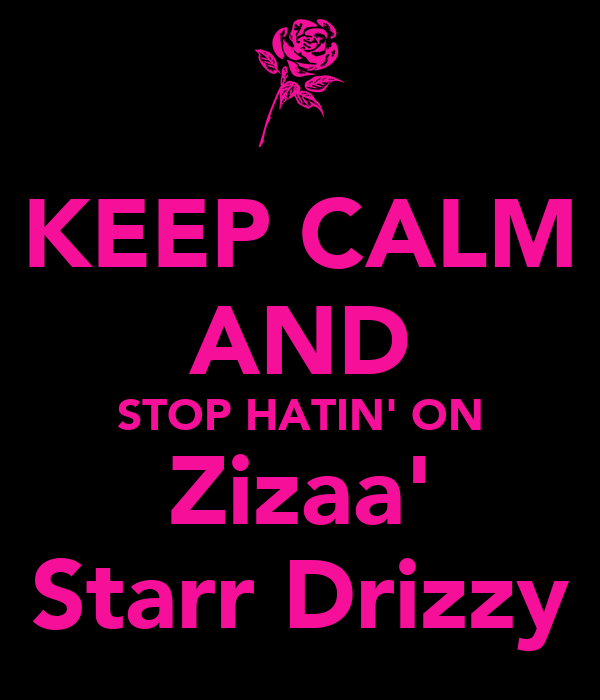KEEP CALM AND STOP HATIN' ON Zizaa' Starr Drizzy