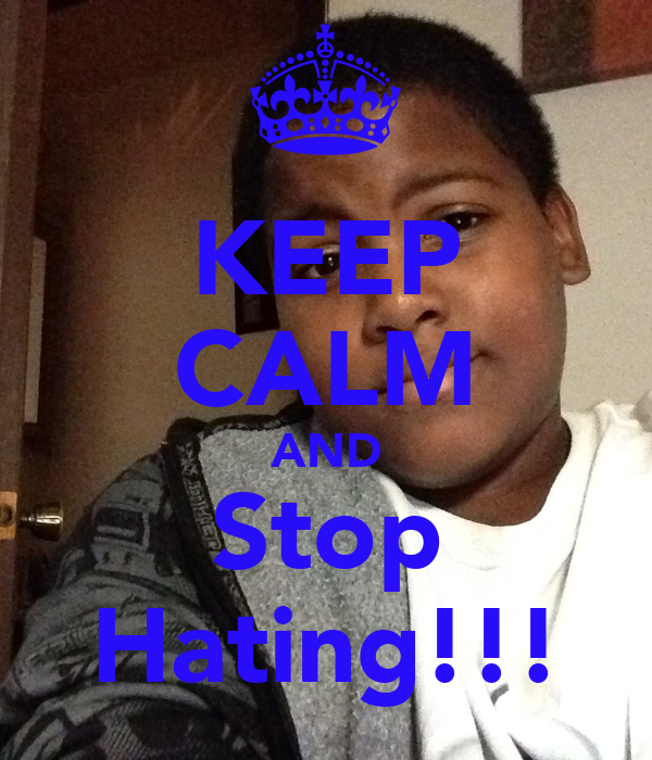 KEEP CALM AND Stop Hating!!!
