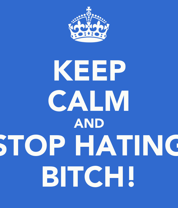 KEEP CALM AND STOP HATING BITCH!