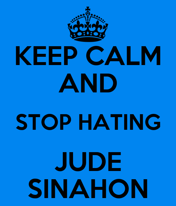 KEEP CALM AND STOP HATING JUDE SINAHON