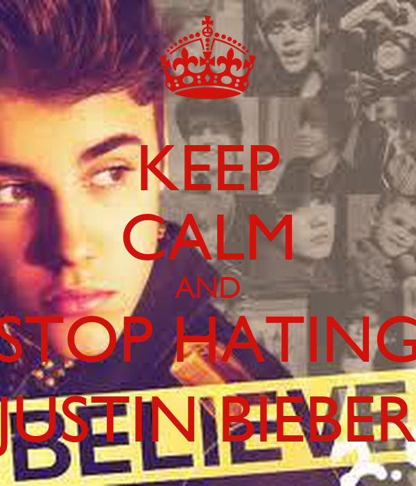 KEEP CALM AND STOP HATING JUSTIN BIEBER