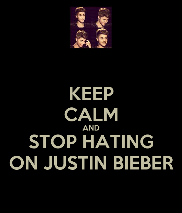 KEEP CALM AND STOP HATING ON JUSTIN BIEBER