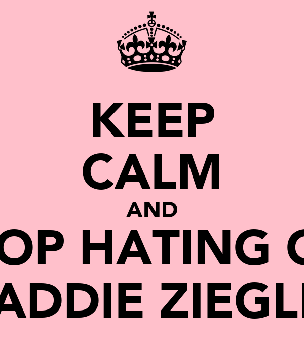 KEEP CALM AND STOP HATING ON MADDIE ZIEGLER