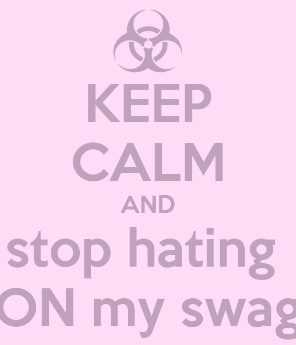 KEEP CALM AND stop hating  ON my swag