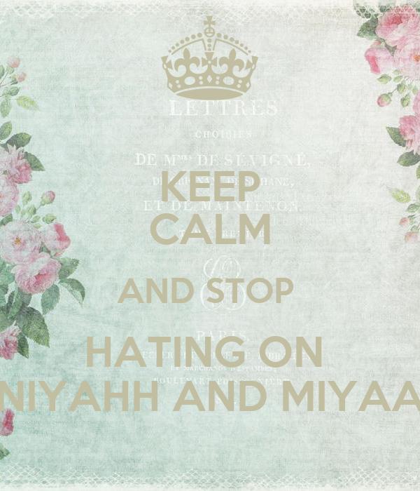 KEEP CALM AND STOP  HATING ON  NIYAHH AND MIYAA