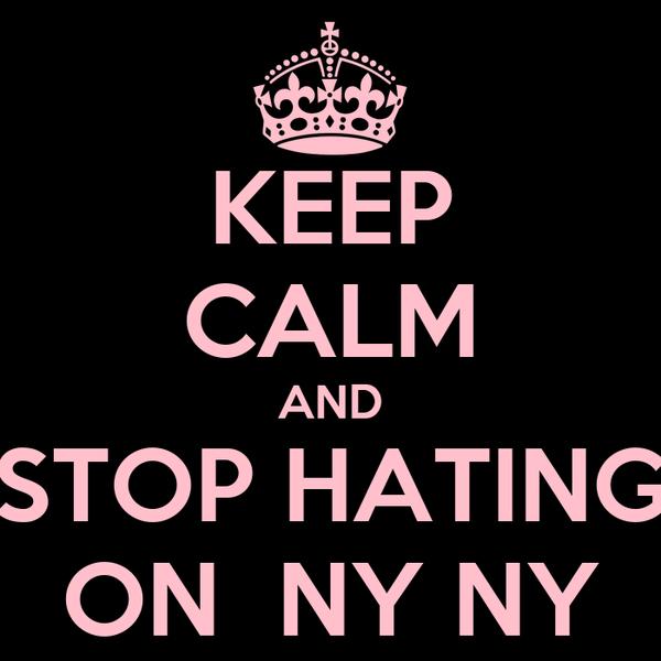 KEEP CALM AND STOP HATING ON  NY NY