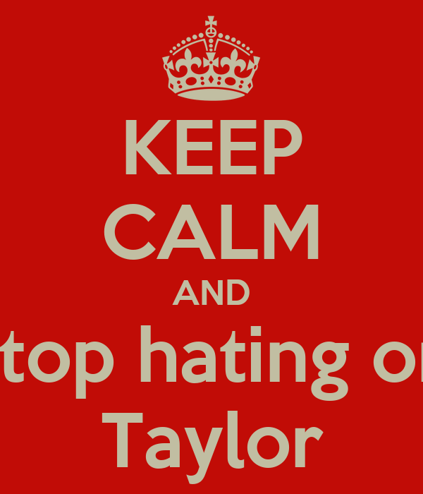 KEEP CALM AND stop hating on Taylor