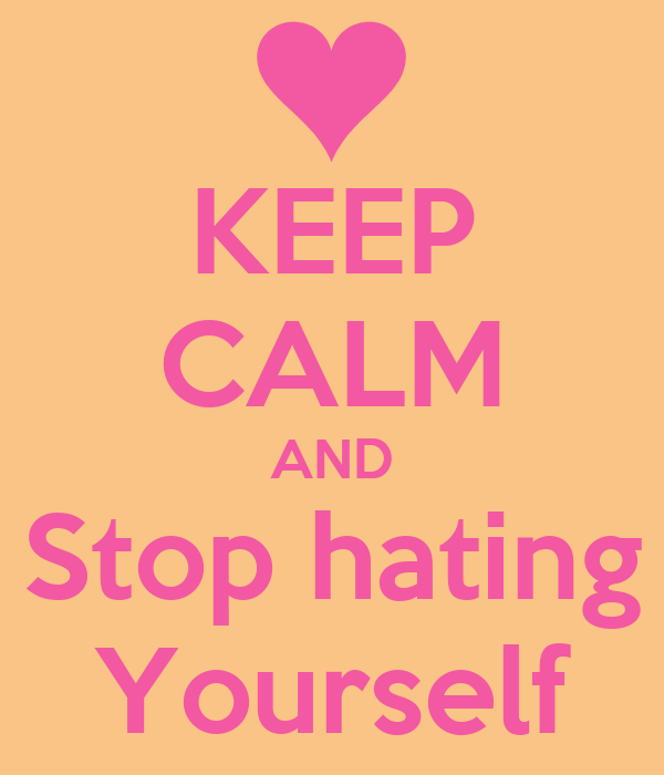 KEEP CALM AND Stop hating Yourself