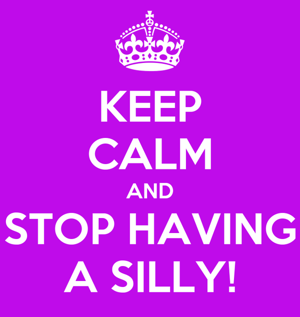 KEEP CALM AND STOP HAVING A SILLY!