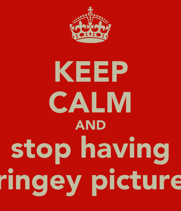 KEEP CALM AND stop having cringey pictures