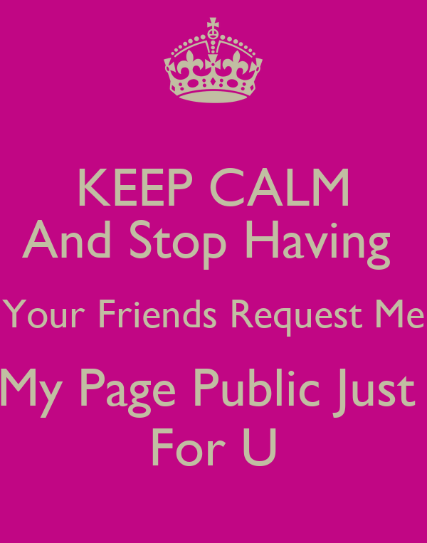 KEEP CALM And Stop Having  Your Friends Request Me My Page Public Just  For U