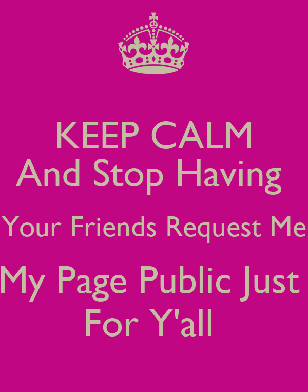 KEEP CALM And Stop Having  Your Friends Request Me My Page Public Just  For Y'all