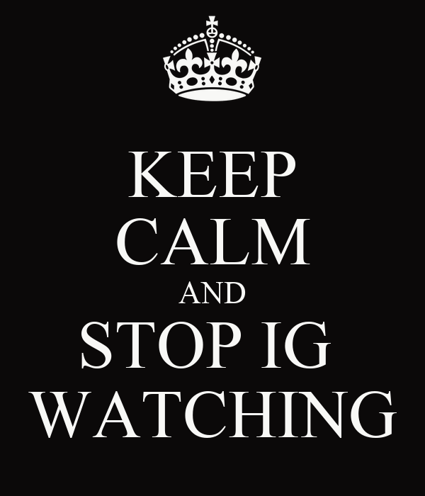 KEEP CALM AND STOP IG  WATCHING