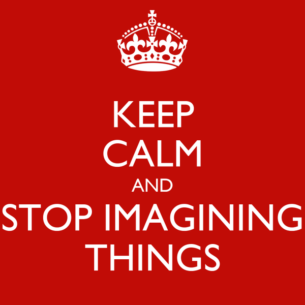 KEEP CALM AND STOP IMAGINING THINGS