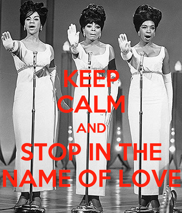 KEEP CALM AND STOP IN THE NAME OF LOVE