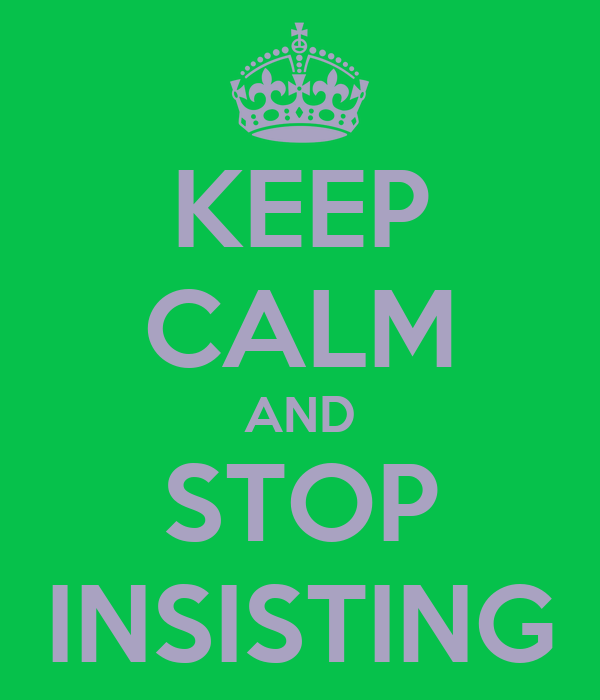 KEEP CALM AND STOP INSISTING