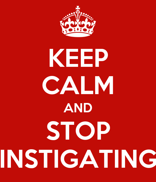 KEEP CALM AND STOP INSTIGATING