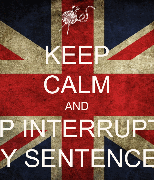 KEEP CALM AND STOP INTERRUPTING MY SENTENCES
