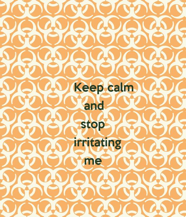 Keep calm    and   stop irritating     me