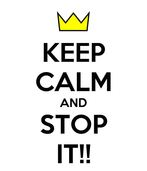 KEEP CALM AND STOP IT!!