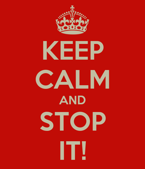 KEEP CALM AND STOP IT!