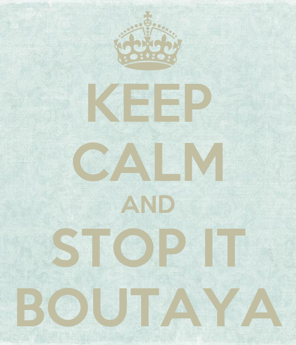 KEEP CALM AND STOP IT BOUTAYA