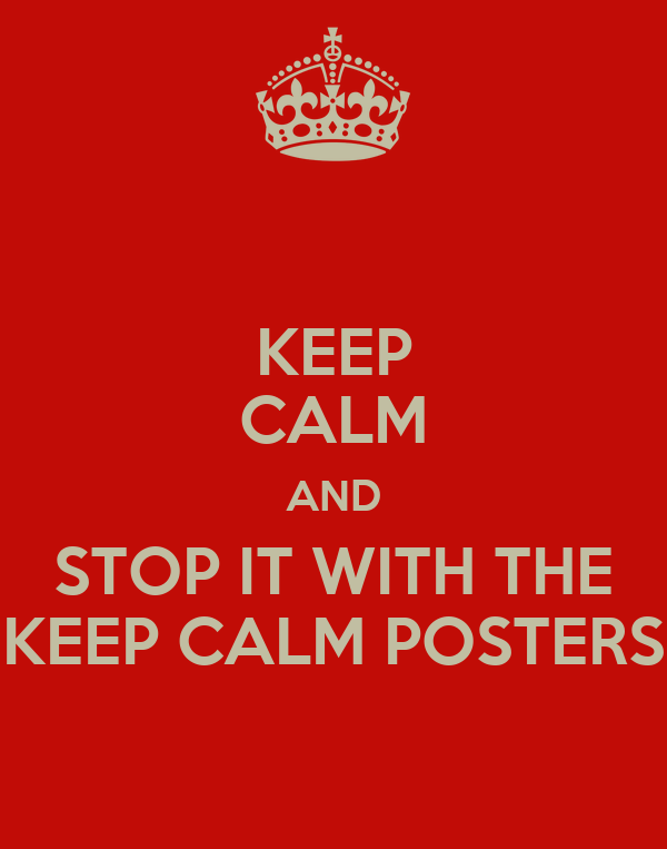 KEEP CALM AND STOP IT WITH THE KEEP CALM POSTERS