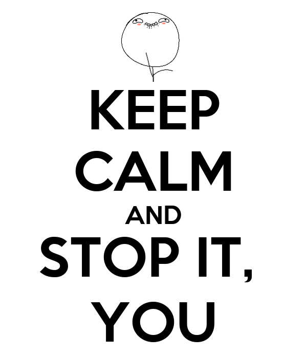 KEEP CALM AND STOP IT,  YOU