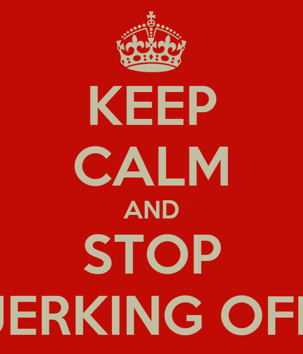 KEEP CALM AND STOP JERKING OFF